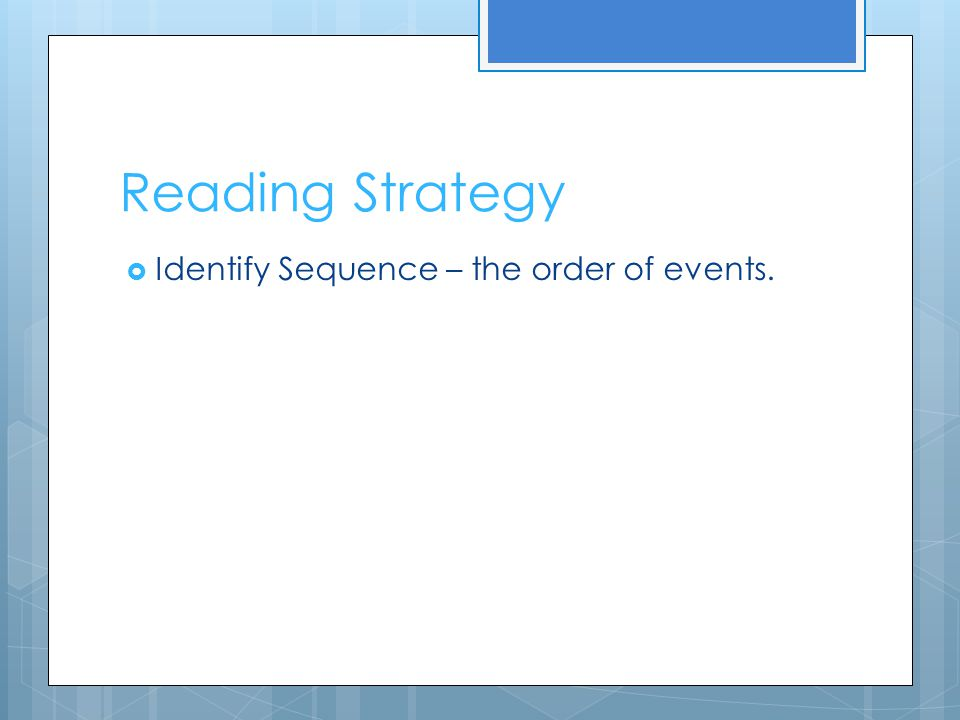 Reading Strategy Identify Sequence – the order of events.