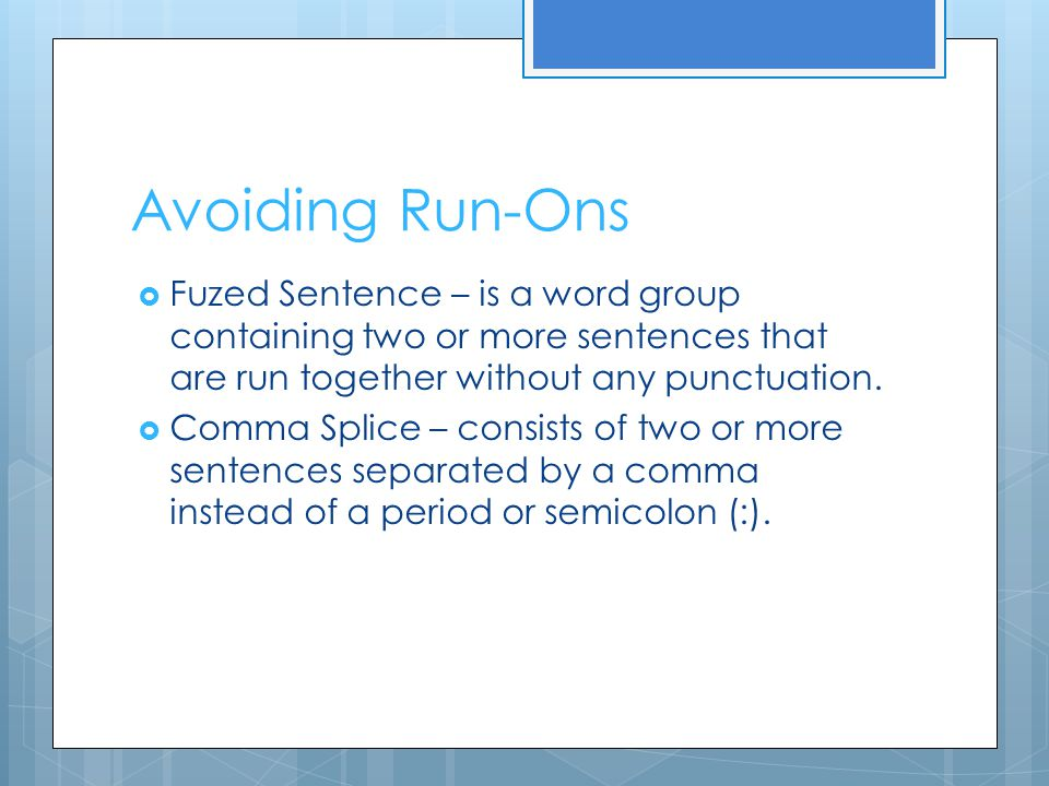 Avoiding Run-Ons Fuzed Sentence – is a word group containing two or more sentences that are run together without any punctuation.