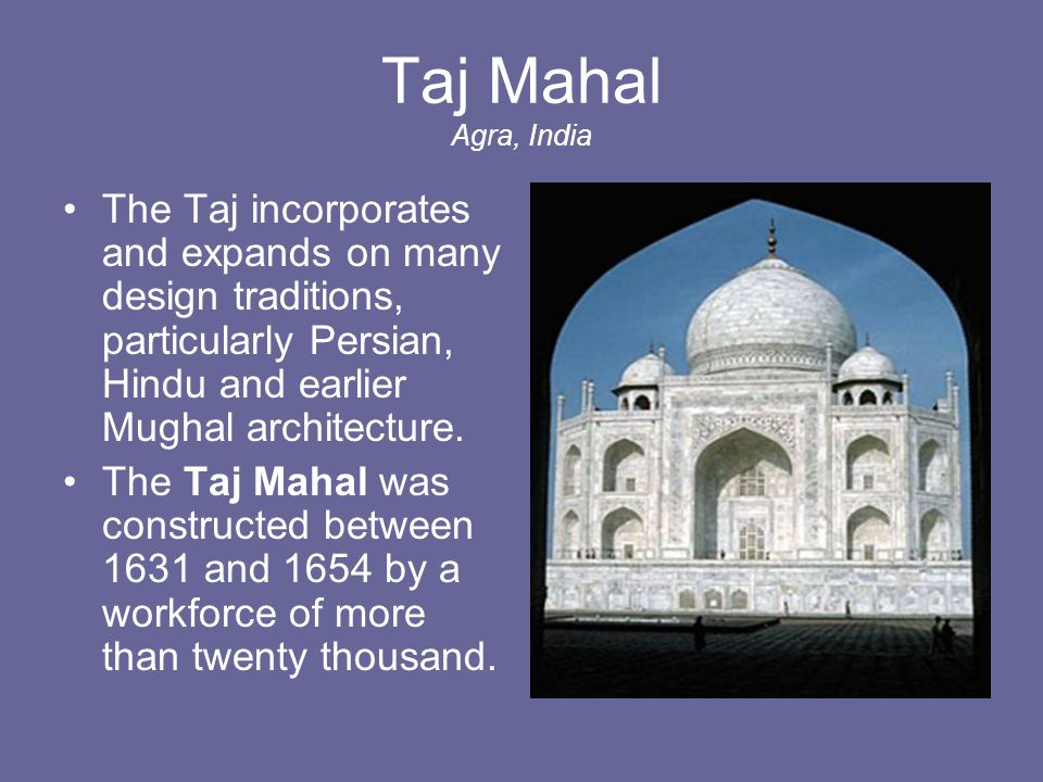 Taj Mahal Agra, India The Taj incorporates and expands on many design traditions, particularly Persian, Hindu and earlier Mughal architecture.