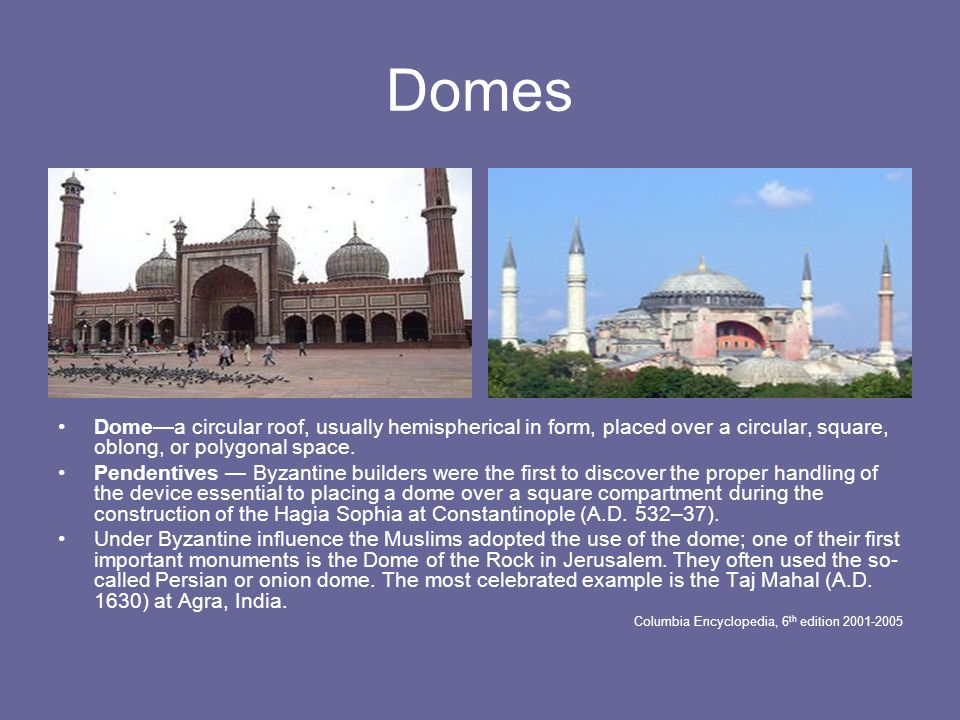Domes Dome—a circular roof, usually hemispherical in form, placed over a circular, square, oblong, or polygonal space.