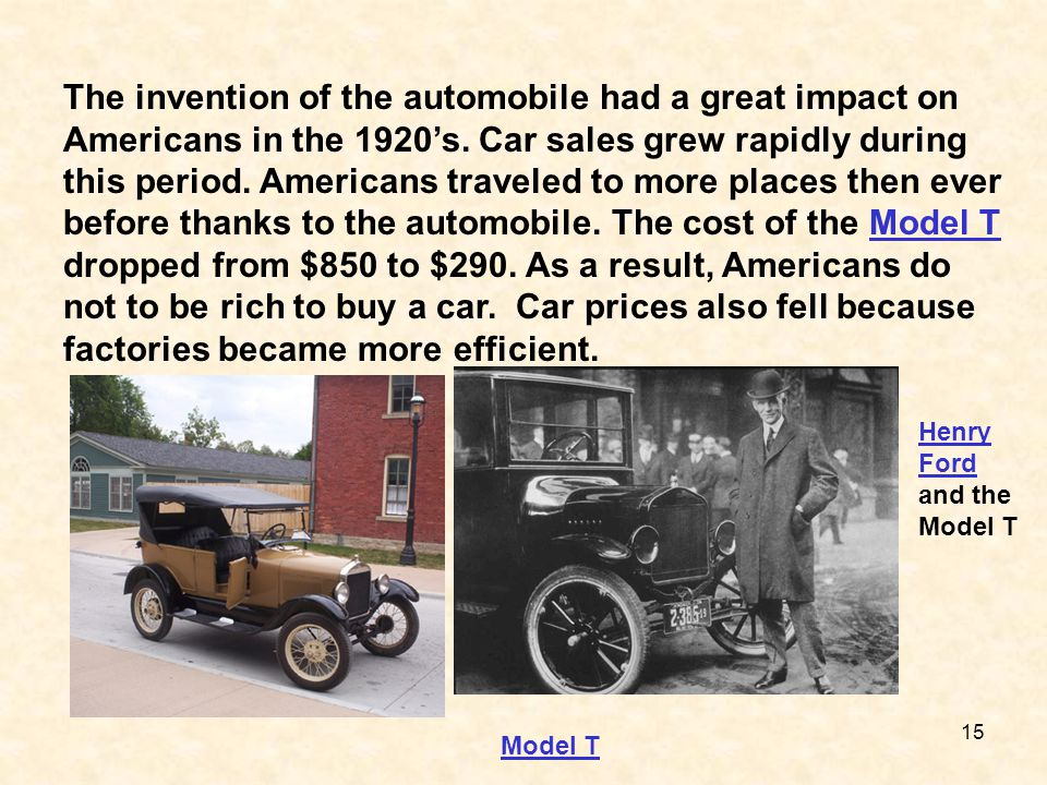 The invention of the automobile had a great impact on Americans in the 1920's. Car sales grew rapidly during this period. Americans traveled to more places then ever before thanks to the automobile. The cost of the Model T dropped from $850 to $290. As a result, Americans do not to be rich to buy a car. Car prices also fell because factories became more efficient.