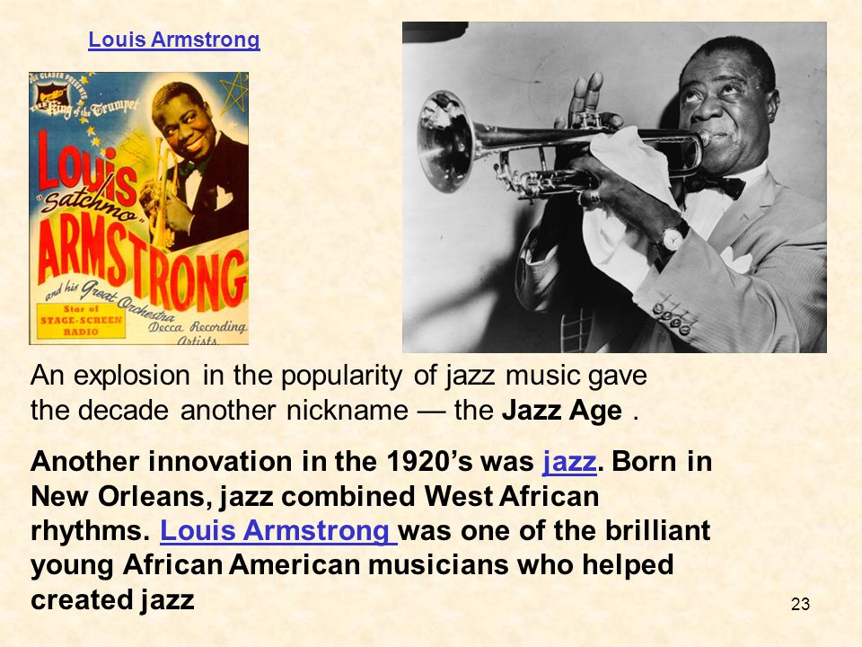 Louis Armstrong An explosion in the popularity of jazz music gave the decade another nickname — the Jazz Age .