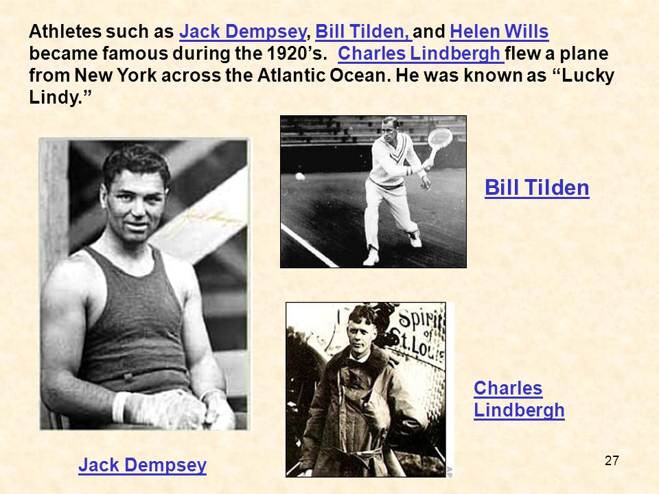 Athletes such as Jack Dempsey, Bill Tilden, and Helen Wills became famous during the 1920's. Charles Lindbergh flew a plane from New York across the Atlantic Ocean. He was known as Lucky Lindy.
