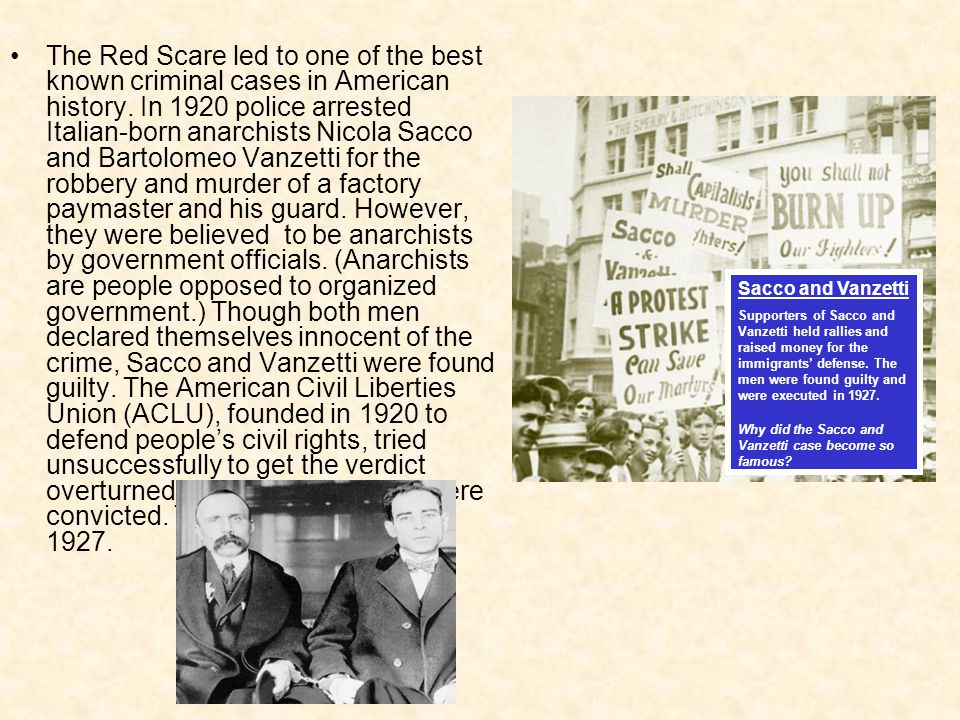 The Red Scare led to one of the best known criminal cases in American history. In 1920 police arrested Italian-born anarchists Nicola Sacco and Bartolomeo Vanzetti for the robbery and murder of a factory paymaster and his guard. However, they were believed to be anarchists by government officials. (Anarchists are people opposed to organized government.) Though both men declared themselves innocent of the crime, Sacco and Vanzetti were found guilty. The American Civil Liberties Union (ACLU), founded in 1920 to defend people's civil rights, tried unsuccessfully to get the verdict overturned. Sacco and Vanzetti were convicted. They were executed in 1927.