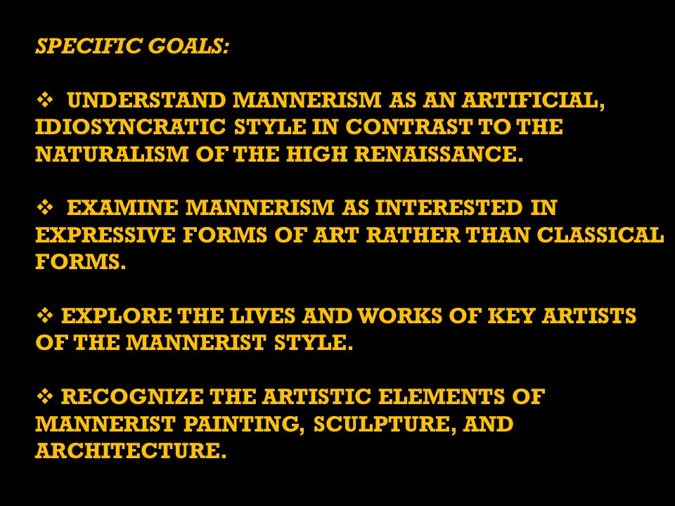 SPECIFIC GOALS: Understand Mannerism as an artificial, IDIOSYNCRATIC style in contrast to the naturalism of the High Renaissance.