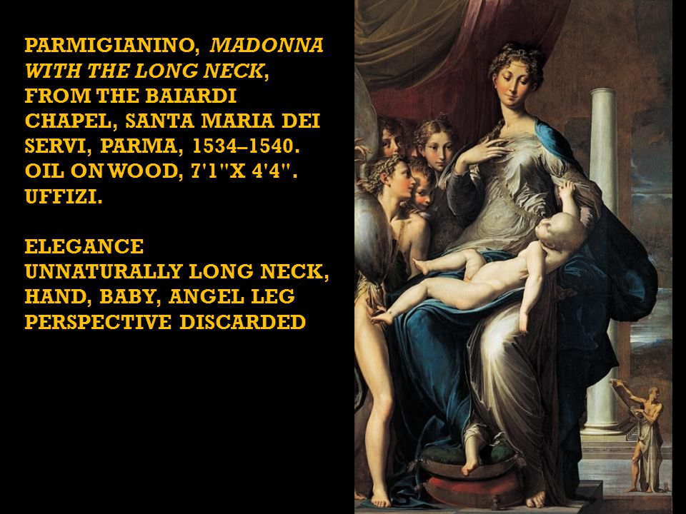 PARMIGIANINO, Madonna with the Long Neck, from the Baiardi Chapel, Santa Maria dei Servi, Parma, 1534–1540. Oil on wood, 7 1 x 4 4 . Uffizi.