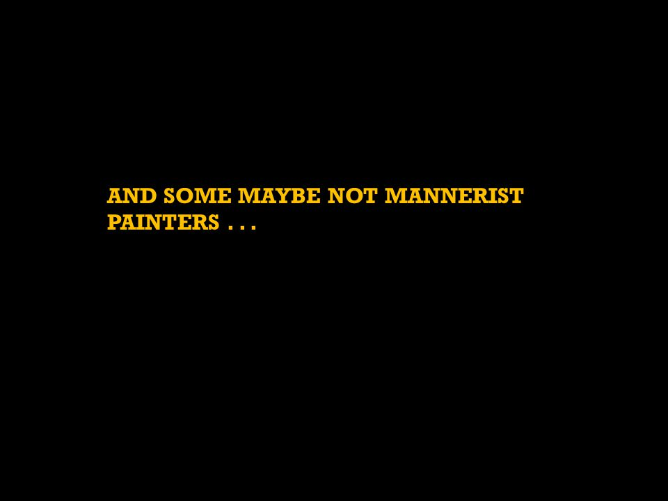 AND SOME MAYBE NOT MANNERIST PAINTERS . . .