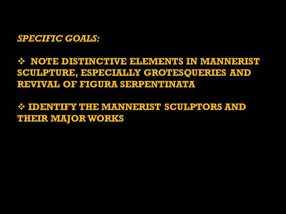 SPECIFIC GOALS: NOTE DISTINCTIVE ELEMENTS IN MANNERIST SCULPTURE, ESPECIALLY GROTESQUERIES AND REVIVAL OF FIGURA SERPENTINATA.