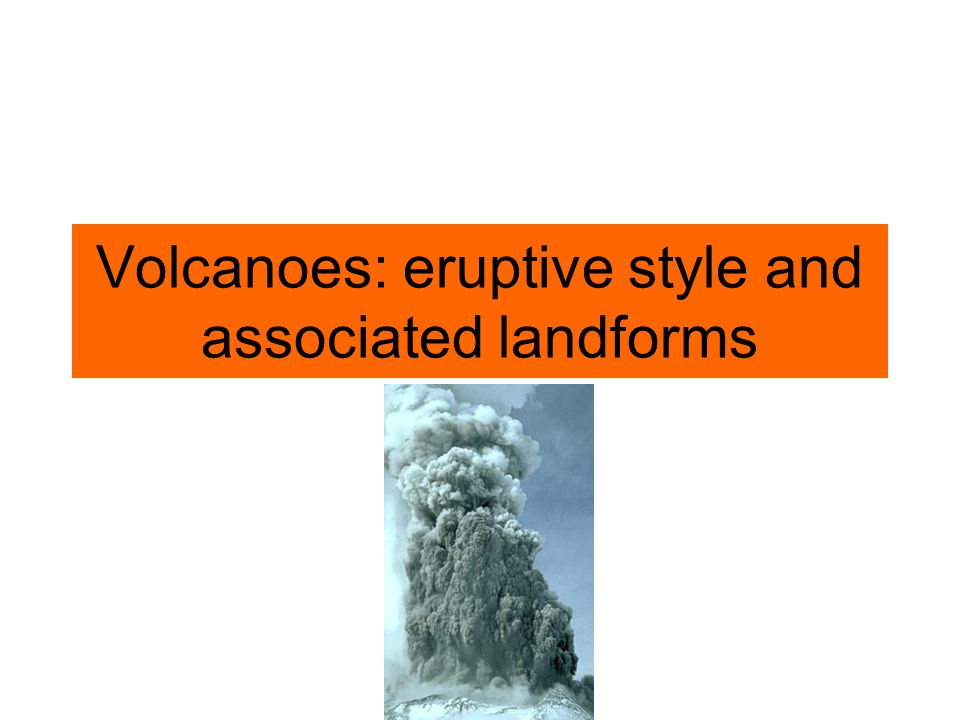 Volcanoes: eruptive style and associated landforms
