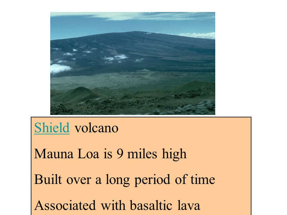 Shield volcano Mauna Loa is 9 miles high. Built over a long period of time.