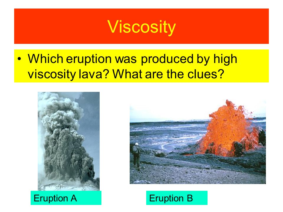 Viscosity Which eruption was produced by high viscosity lava.