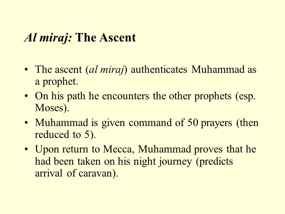 Al miraj: The Ascent The ascent (al miraj) authenticates Muhammad as a prophet. On his path he encounters the other prophets (esp. Moses).