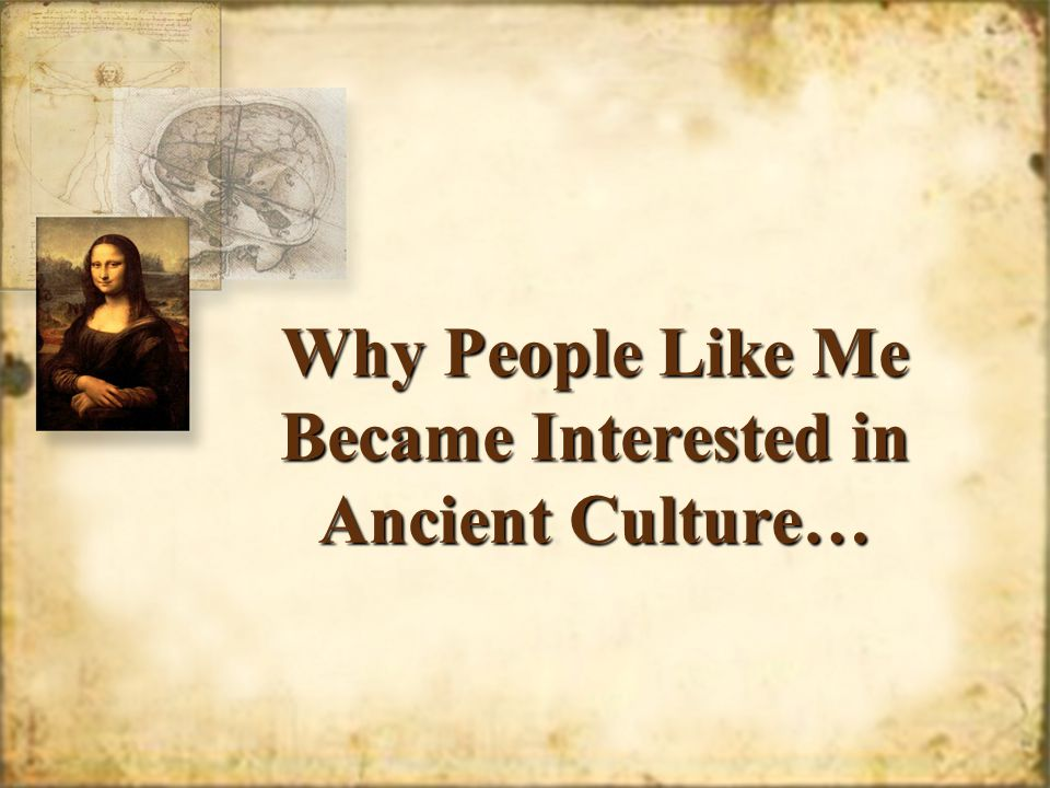 Why People Like Me Became Interested in Ancient Culture…