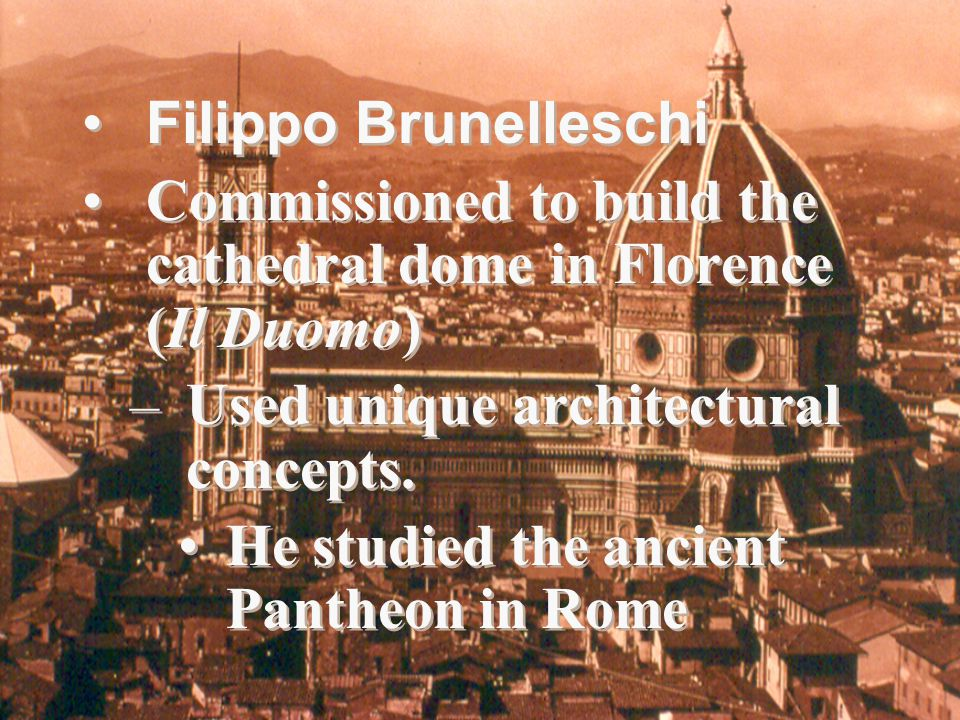 Filippo Brunelleschi Commissioned to build the cathedral dome in Florence (Il Duomo) Used unique architectural concepts.