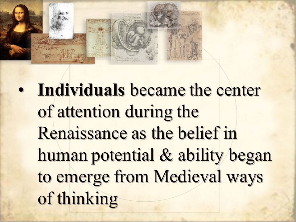 Individuals became the center of attention during the Renaissance as the belief in human potential & ability began to emerge from Medieval ways of thinking