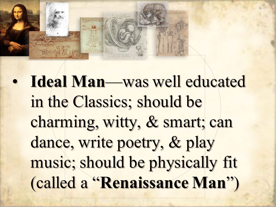 Ideal Man—was well educated in the Classics; should be charming, witty, & smart; can dance, write poetry, & play music; should be physically fit (called a Renaissance Man )