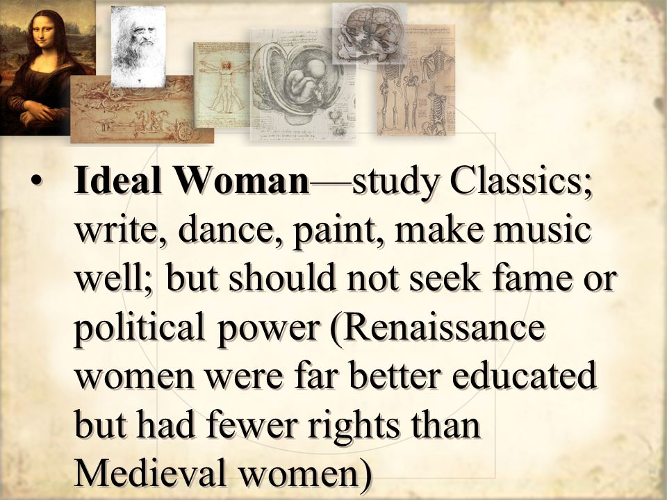 Ideal Woman—study Classics; write, dance, paint, make music well; but should not seek fame or political power (Renaissance women were far better educated but had fewer rights than Medieval women)