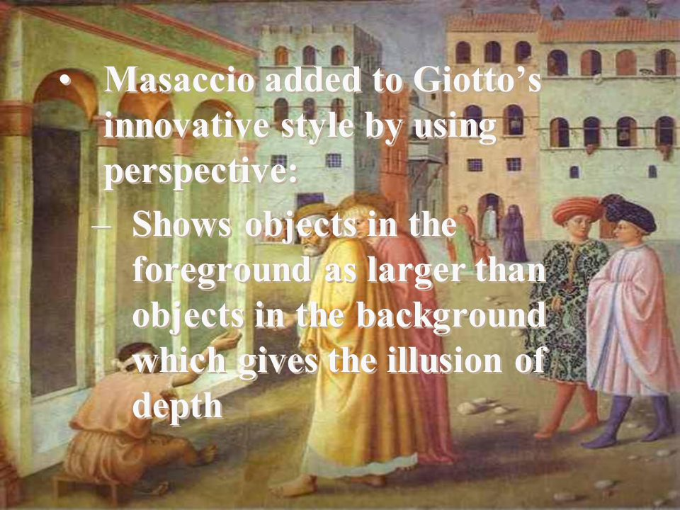 Masaccio added to Giotto's innovative style by using perspective: