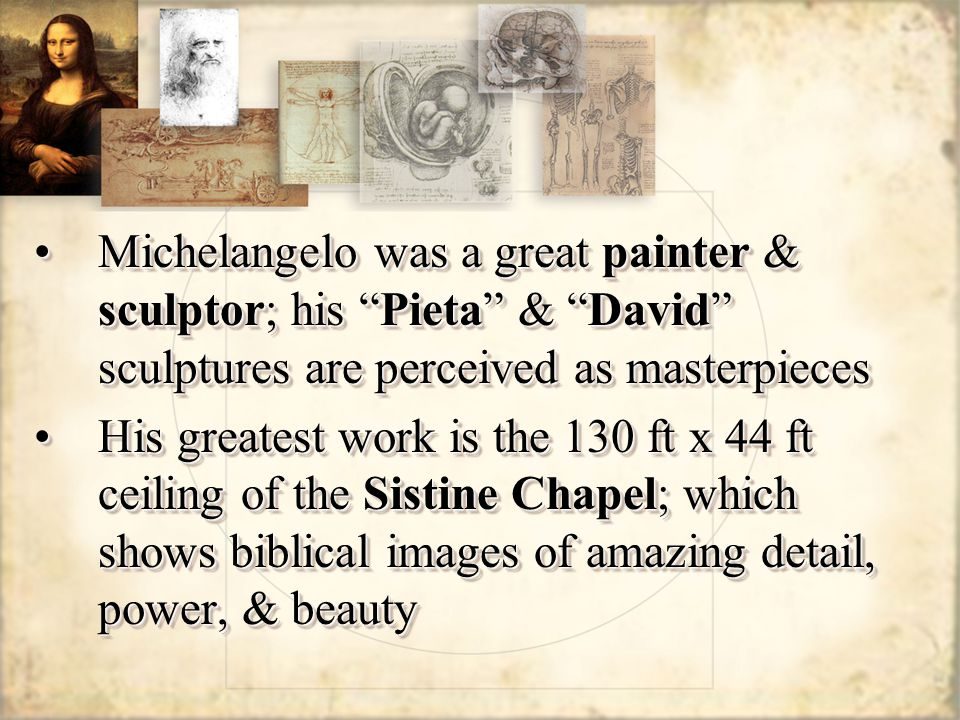 Michelangelo was a great painter & sculptor; his Pieta & David sculptures are perceived as masterpieces