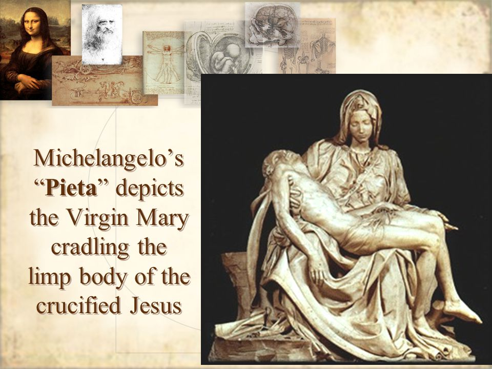 Michelangelo's Pieta depicts the Virgin Mary cradling the limp body of the crucified Jesus