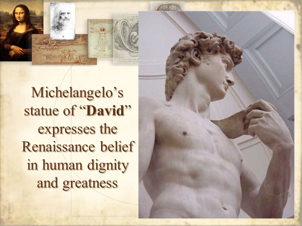 Michelangelo's statue of David expresses the Renaissance belief in human dignity and greatness