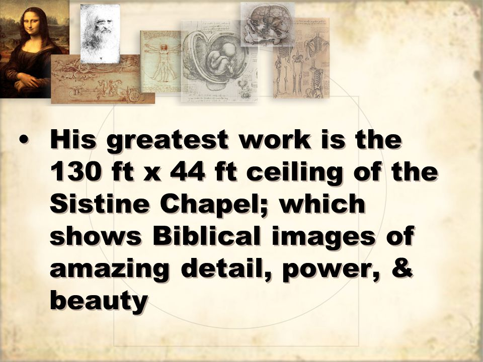 His greatest work is the 130 ft x 44 ft ceiling of the Sistine Chapel; which shows Biblical images of amazing detail, power, & beauty