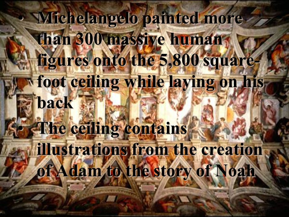Michelangelo painted more than 300 massive human figures onto the 5,800 square-foot ceiling while laying on his back