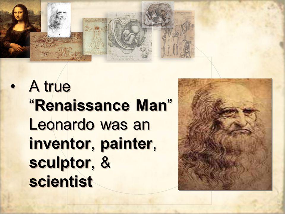 A true Renaissance Man Leonardo was an inventor, painter, sculptor, & scientist
