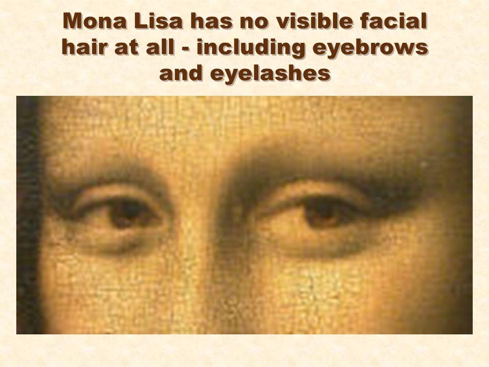 Mona Lisa has no visible facial hair at all - including eyebrows and eyelashes