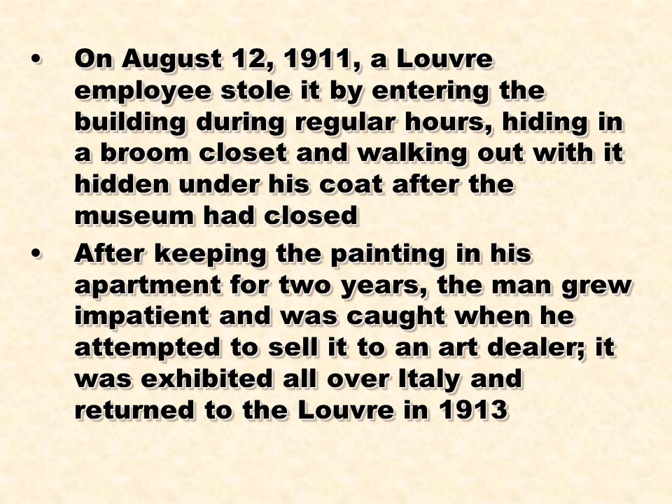 On August 12, 1911, a Louvre employee stole it by entering the building during regular hours, hiding in a broom closet and walking out with it hidden under his coat after the museum had closed