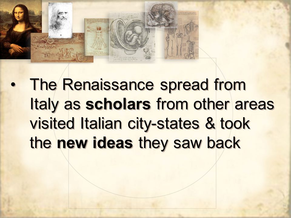 The Renaissance spread from Italy as scholars from other areas visited Italian city-states & took the new ideas they saw back