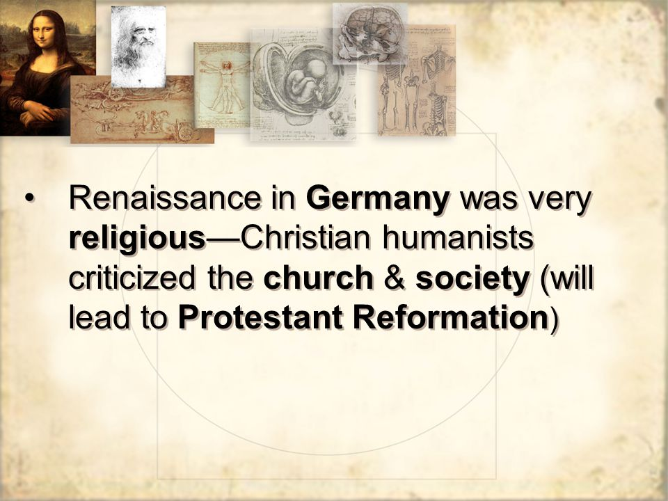 Renaissance in Germany was very religious—Christian humanists criticized the church & society (will lead to Protestant Reformation)