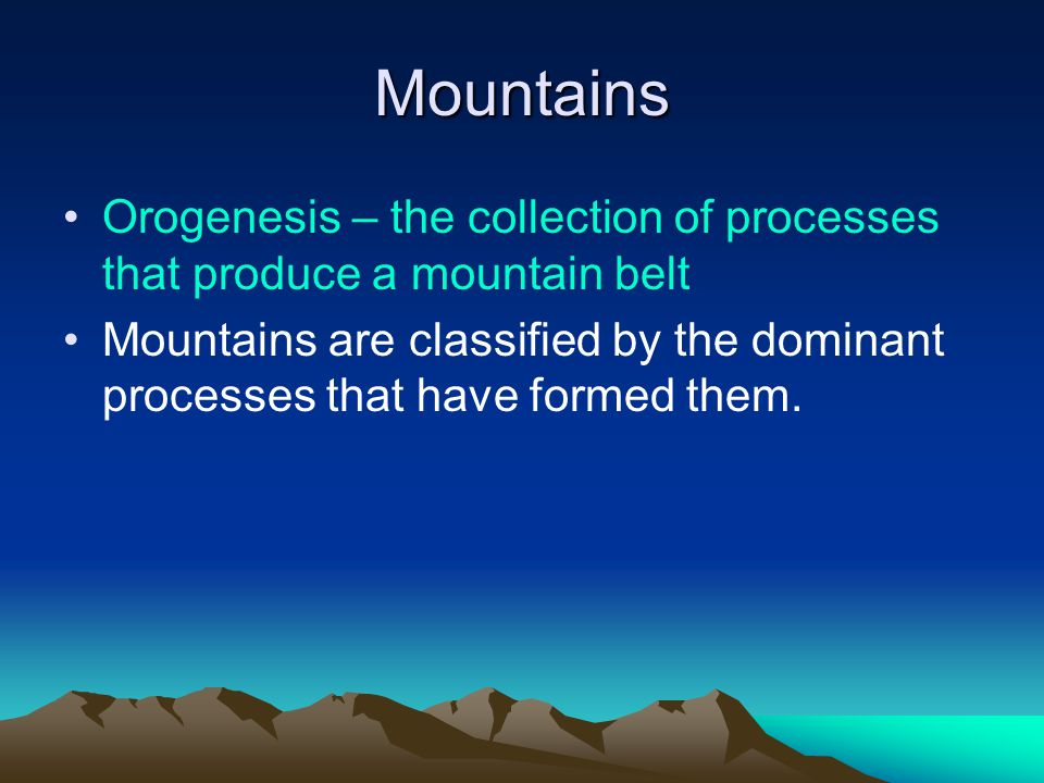 Mountains Orogenesis – the collection of processes that produce a mountain belt.