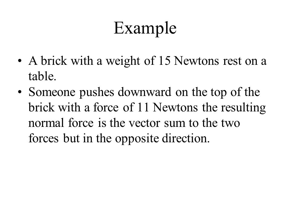 Example A brick with a weight of 15 Newtons rest on a table.