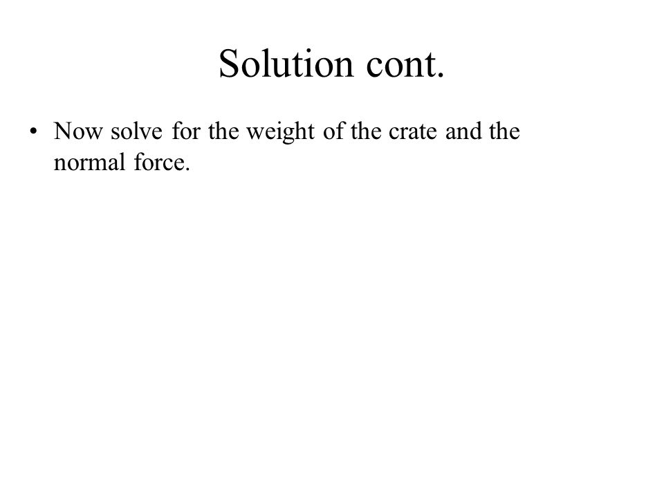 Solution cont. Now solve for the weight of the crate and the normal force.