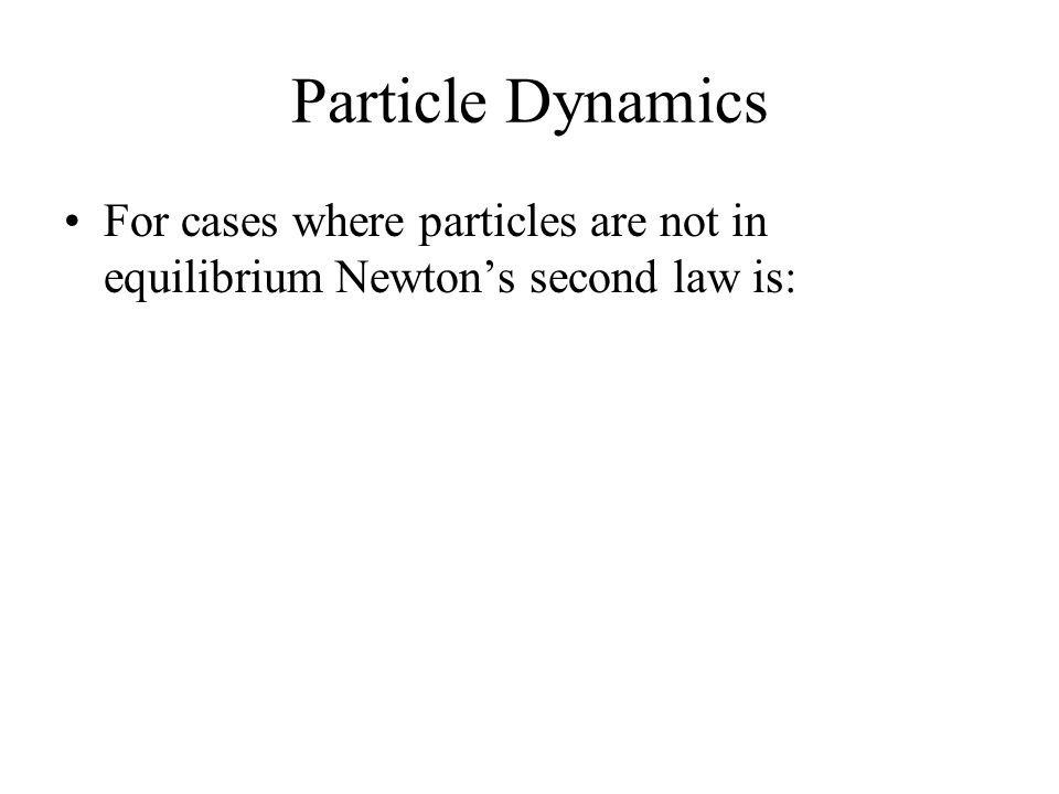Particle Dynamics For cases where particles are not in equilibrium Newton's second law is: