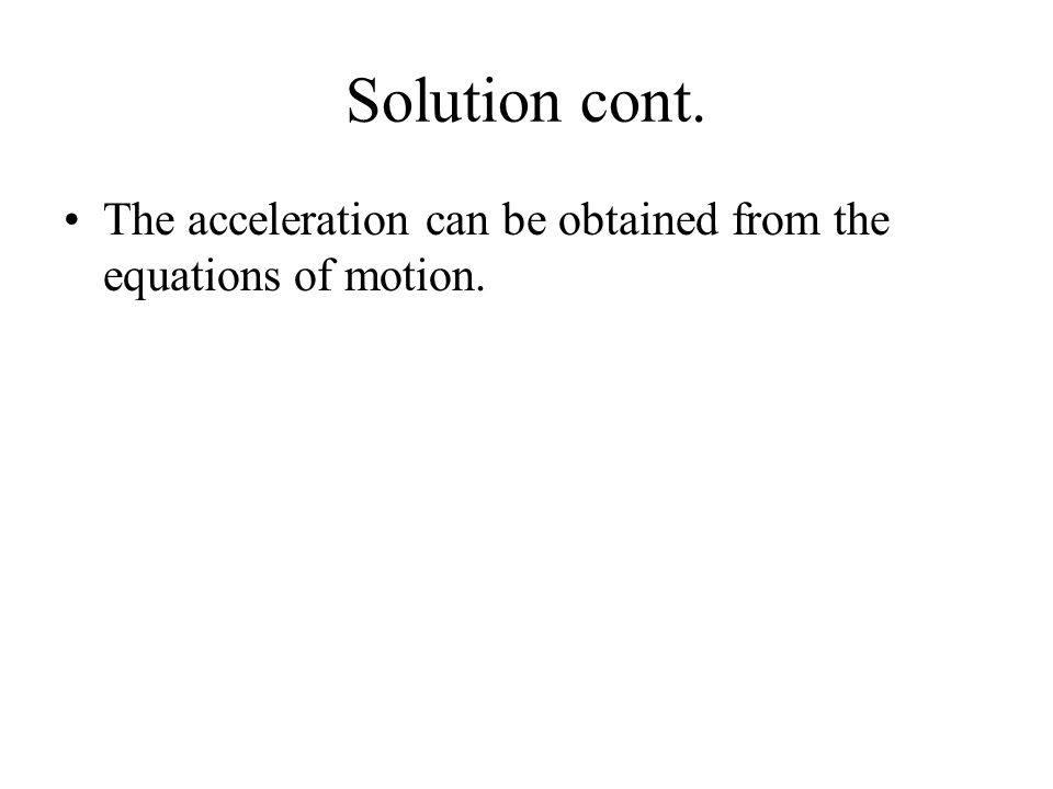 Solution cont. The acceleration can be obtained from the equations of motion.