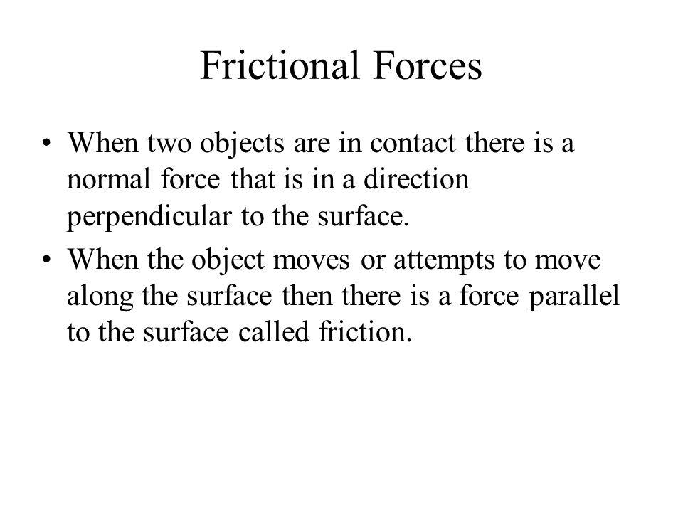 Frictional Forces When two objects are in contact there is a normal force that is in a direction perpendicular to the surface.