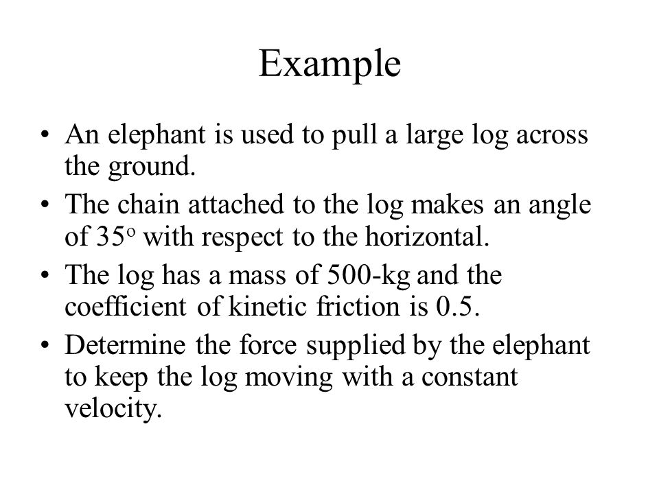 Example An elephant is used to pull a large log across the ground.
