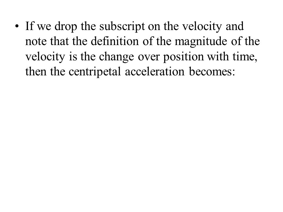 If we drop the subscript on the velocity and note that the definition of the magnitude of the velocity is the change over position with time, then the centripetal acceleration becomes: