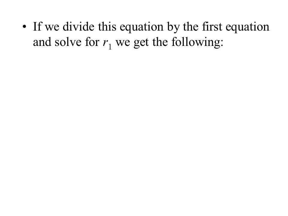 If we divide this equation by the first equation and solve for r1 we get the following: