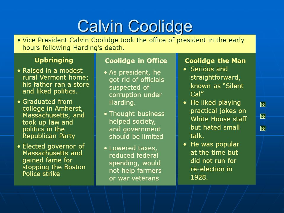 Calvin Coolidge Vice President Calvin Coolidge took the office of president in the early hours following Harding's death.
