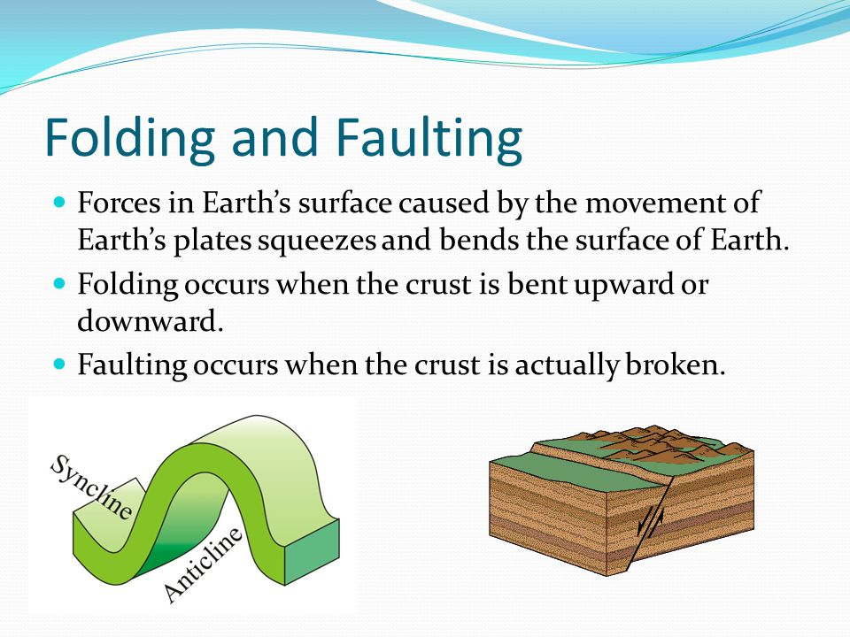 Folding and Faulting Forces in Earth's surface caused by the movement of Earth's plates squeezes and bends the surface of Earth.