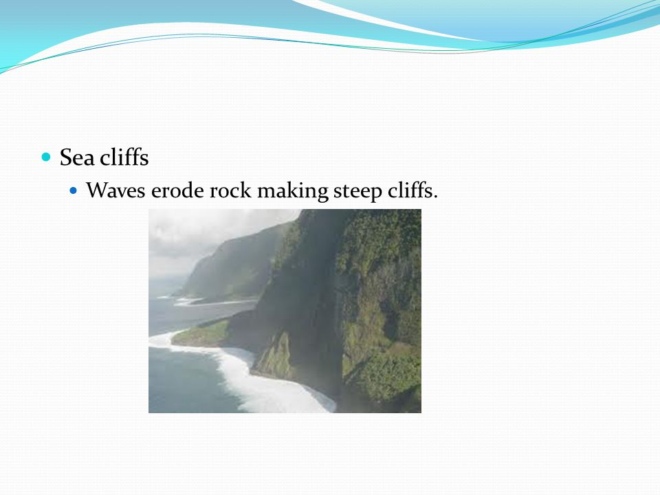 Sea cliffs Waves erode rock making steep cliffs.