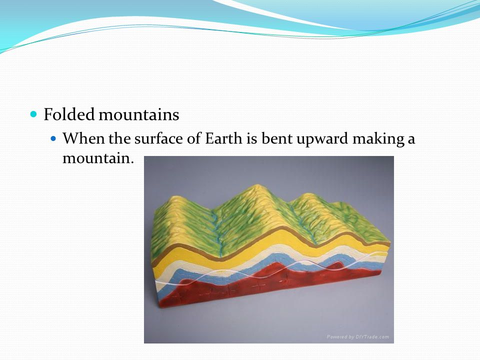 Folded mountains When the surface of Earth is bent upward making a mountain.