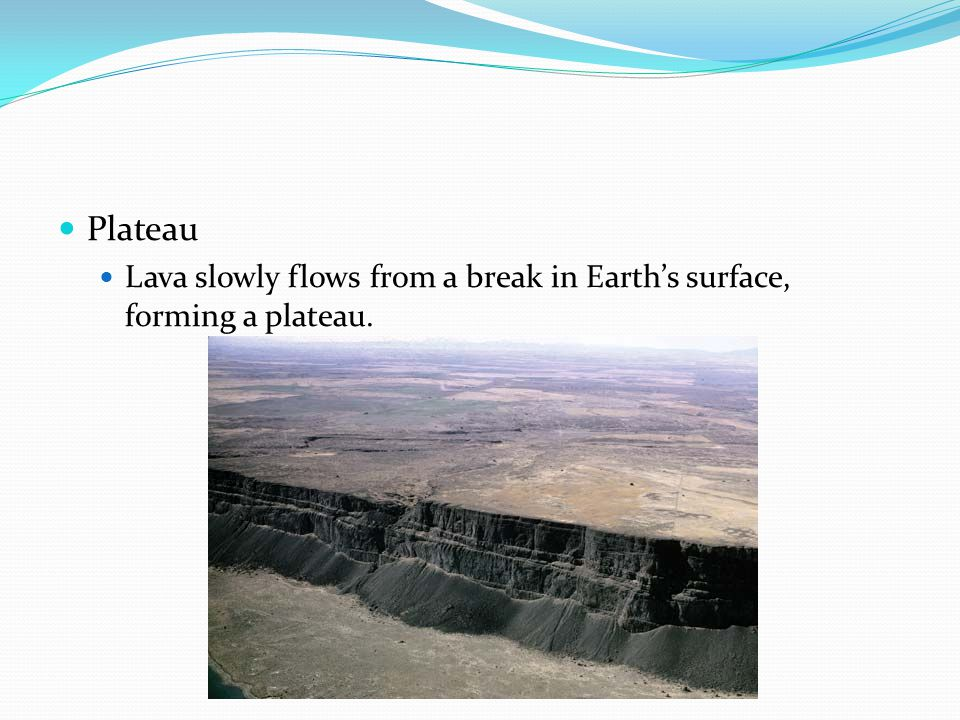 Plateau Lava slowly flows from a break in Earth's surface, forming a plateau.