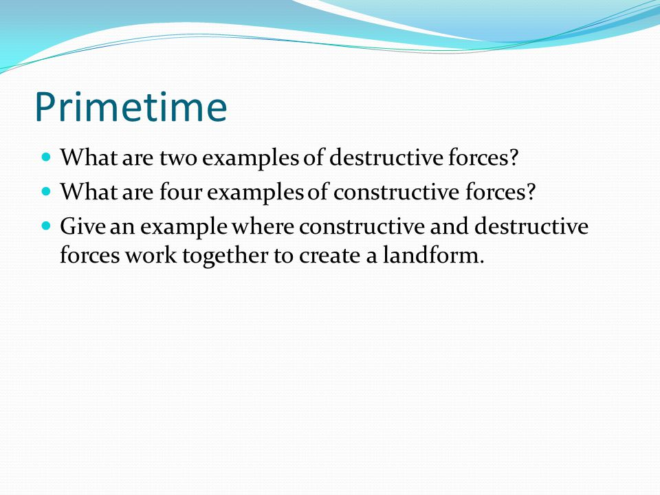 Primetime What are two examples of destructive forces