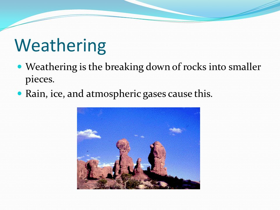 Weathering Weathering is the breaking down of rocks into smaller pieces.