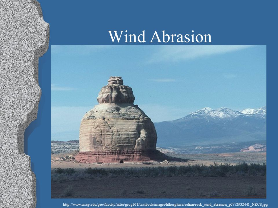 Wind Abrasion http://www.uwsp.edu/geo/faculty/ritter/geog101/textbook/images/lithosphere/eolian/rock_wind_abrasion_p0772932441_NRCS.jpg.