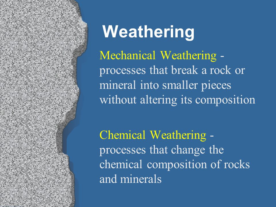 Weathering Mechanical Weathering - processes that break a rock or mineral into smaller pieces without altering its composition.